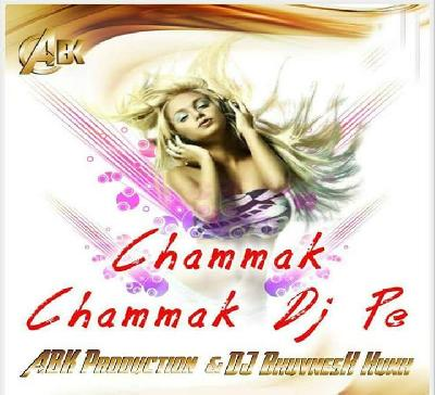 Chammak Chammak DJ Pe (REMIX) ABK Production DJ BhuvnesH Hunk